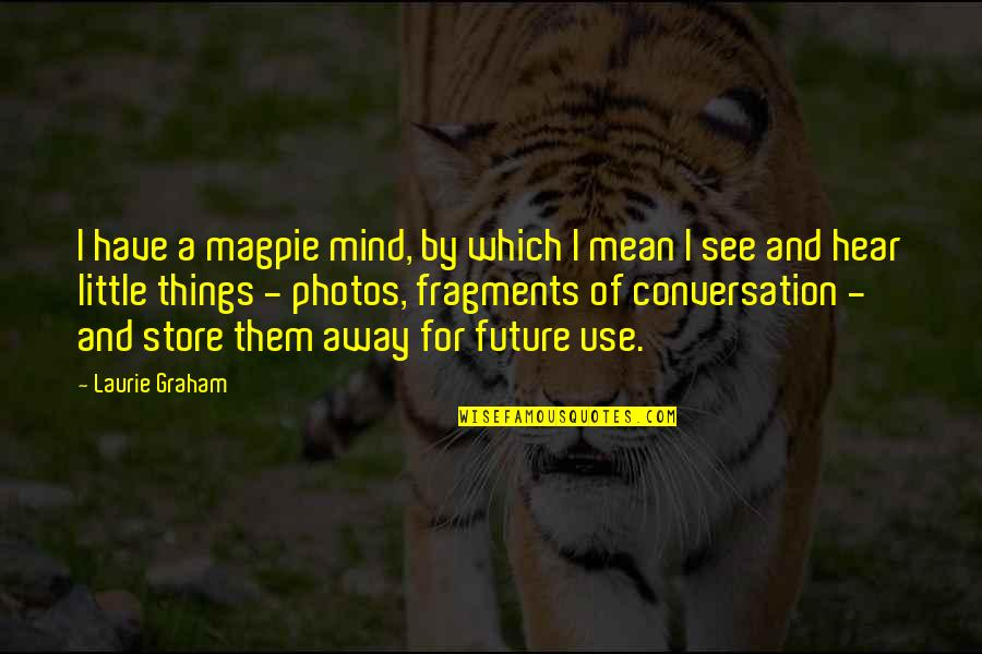 Fragments Quotes By Laurie Graham: I have a magpie mind, by which I