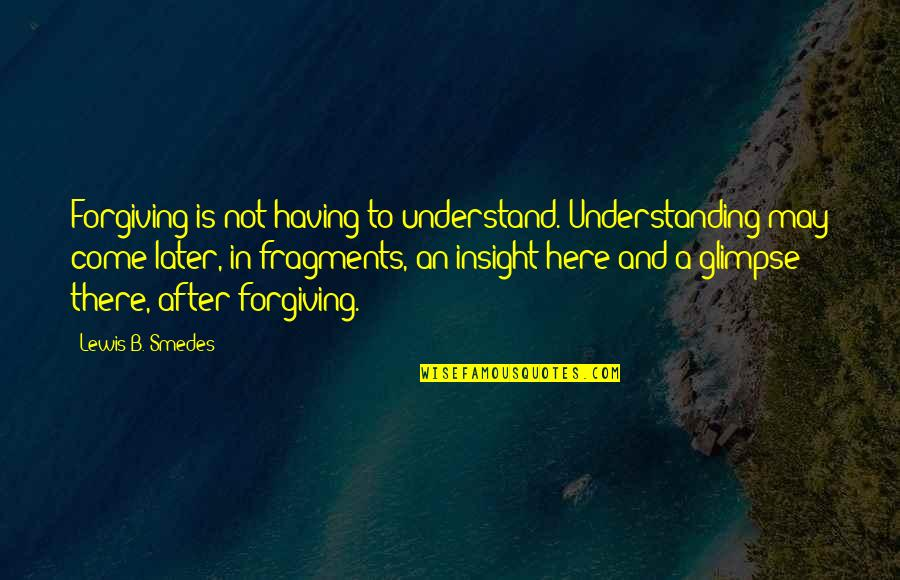 Fragments Quotes By Lewis B. Smedes: Forgiving is not having to understand. Understanding may