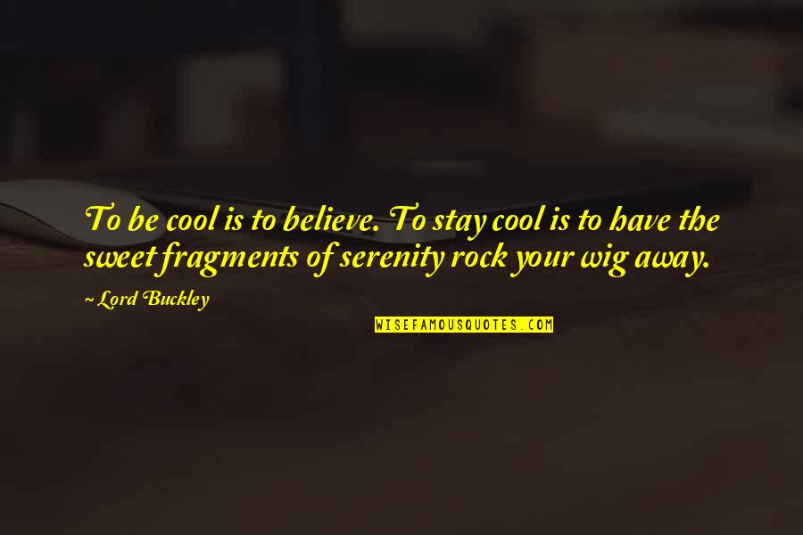 Fragments Quotes By Lord Buckley: To be cool is to believe. To stay