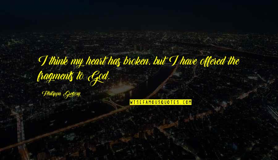 Fragments Quotes By Philippa Gregory: I think my heart has broken, but I