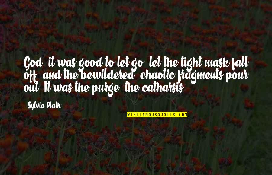 Fragments Quotes By Sylvia Plath: God, it was good to let go, let