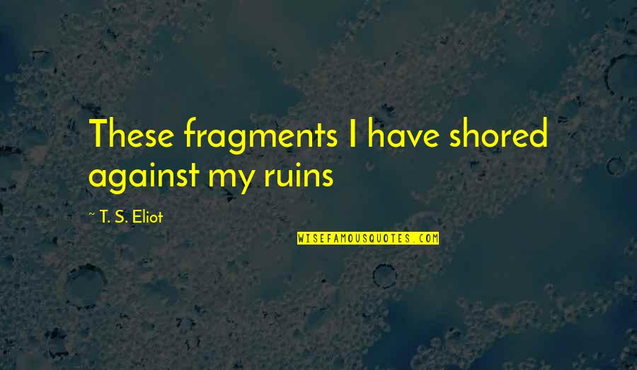 Fragments Quotes By T. S. Eliot: These fragments I have shored against my ruins