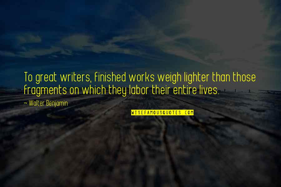 Fragments Quotes By Walter Benjamin: To great writers, finished works weigh lighter than