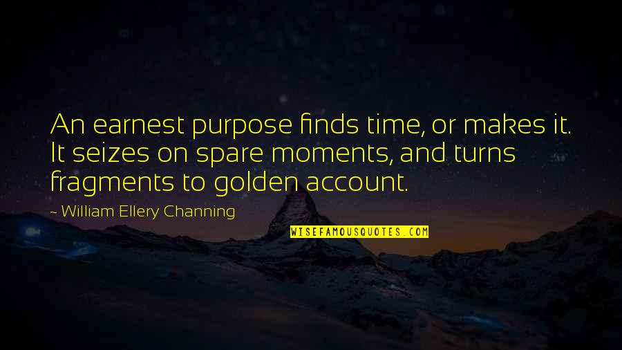Fragments Quotes By William Ellery Channing: An earnest purpose finds time, or makes it.