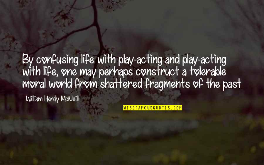 Fragments Quotes By William Hardy McNeill: By confusing life with play-acting and play-acting with