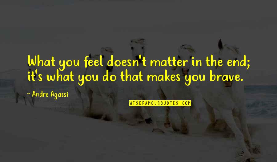 Fraiche Quotes By Andre Agassi: What you feel doesn't matter in the end;