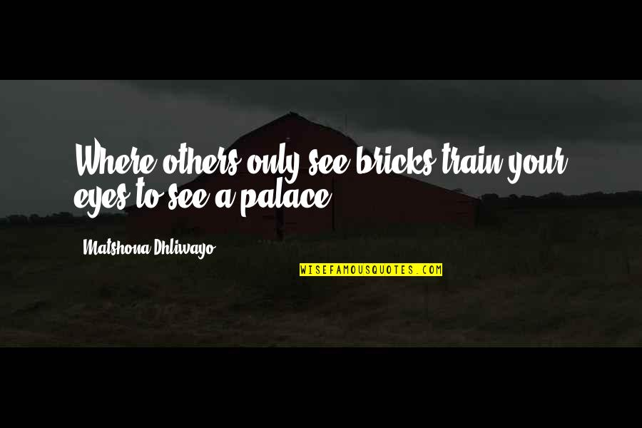 Fraiche Quotes By Matshona Dhliwayo: Where others only see bricks,train your eyes to