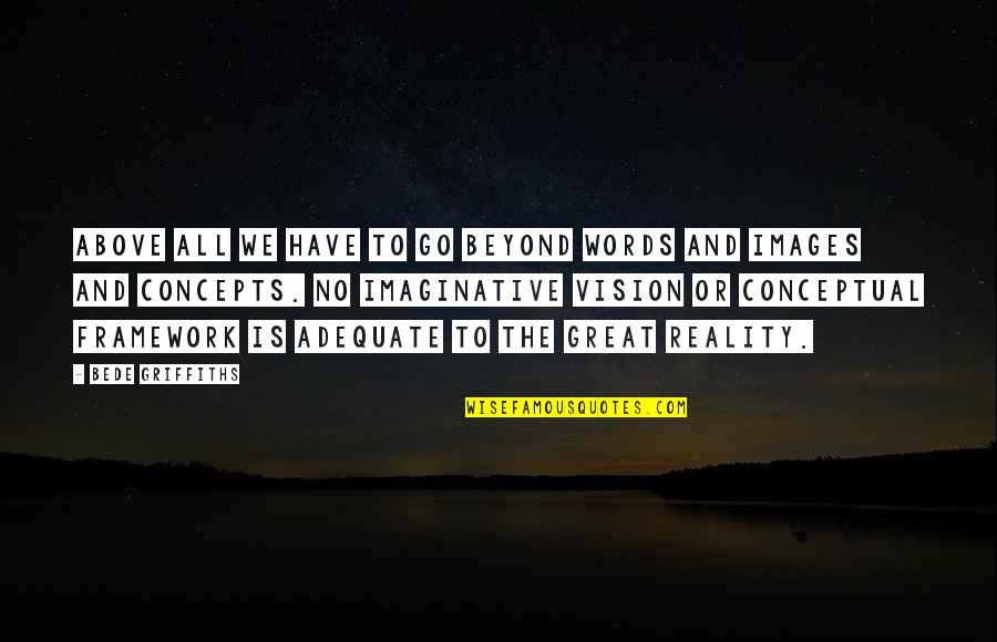 Framework Quotes By Bede Griffiths: Above all we have to go beyond words