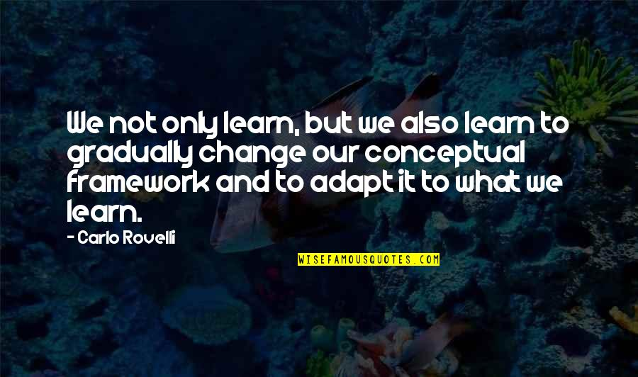 Framework Quotes By Carlo Rovelli: We not only learn, but we also learn