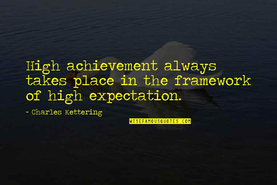 Framework Quotes By Charles Kettering: High achievement always takes place in the framework