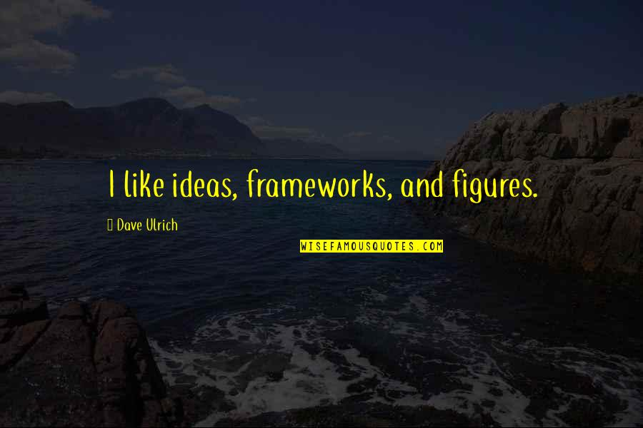 Framework Quotes By Dave Ulrich: I like ideas, frameworks, and figures.