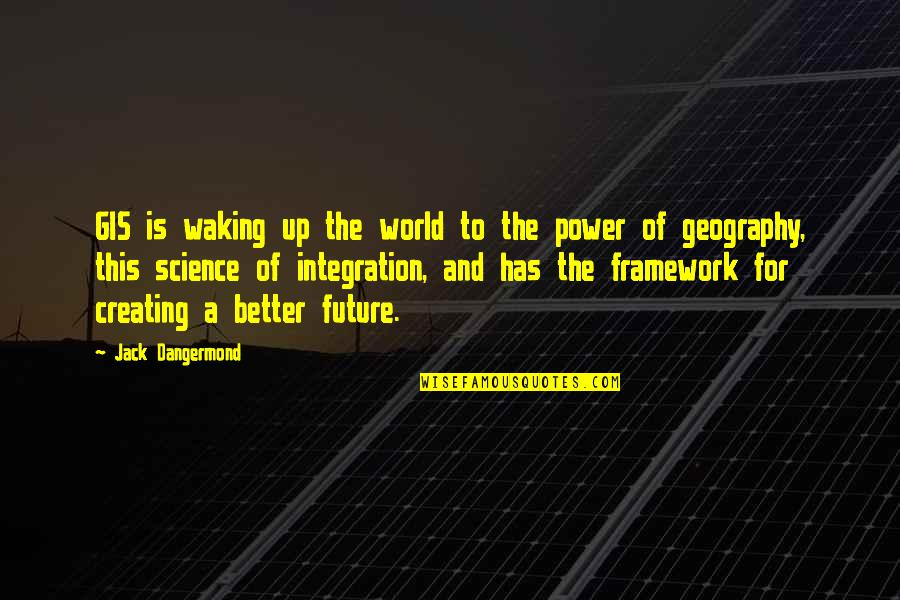 Framework Quotes By Jack Dangermond: GIS is waking up the world to the