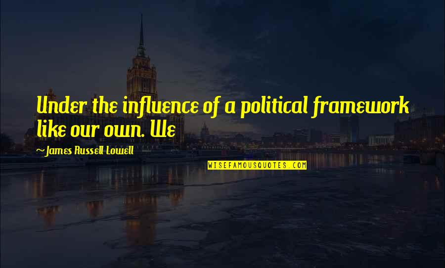 Framework Quotes By James Russell Lowell: Under the influence of a political framework like