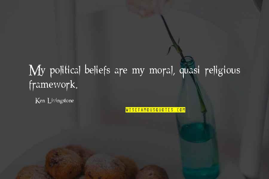 Framework Quotes By Ken Livingstone: My political beliefs are my moral, quasi-religious framework.