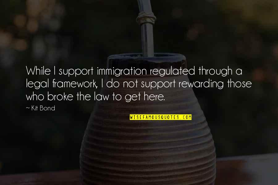 Framework Quotes By Kit Bond: While I support immigration regulated through a legal