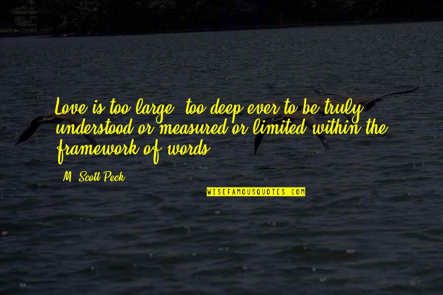 Framework Quotes By M. Scott Peck: Love is too large, too deep ever to