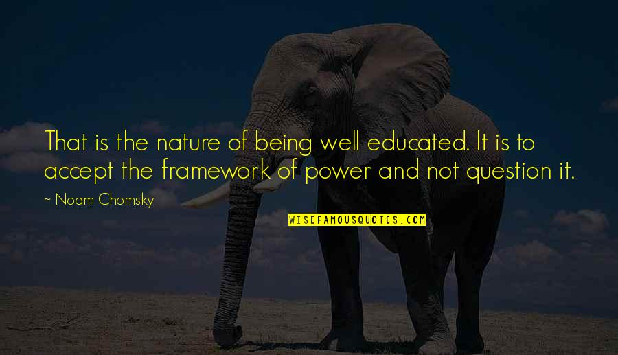 Framework Quotes By Noam Chomsky: That is the nature of being well educated.