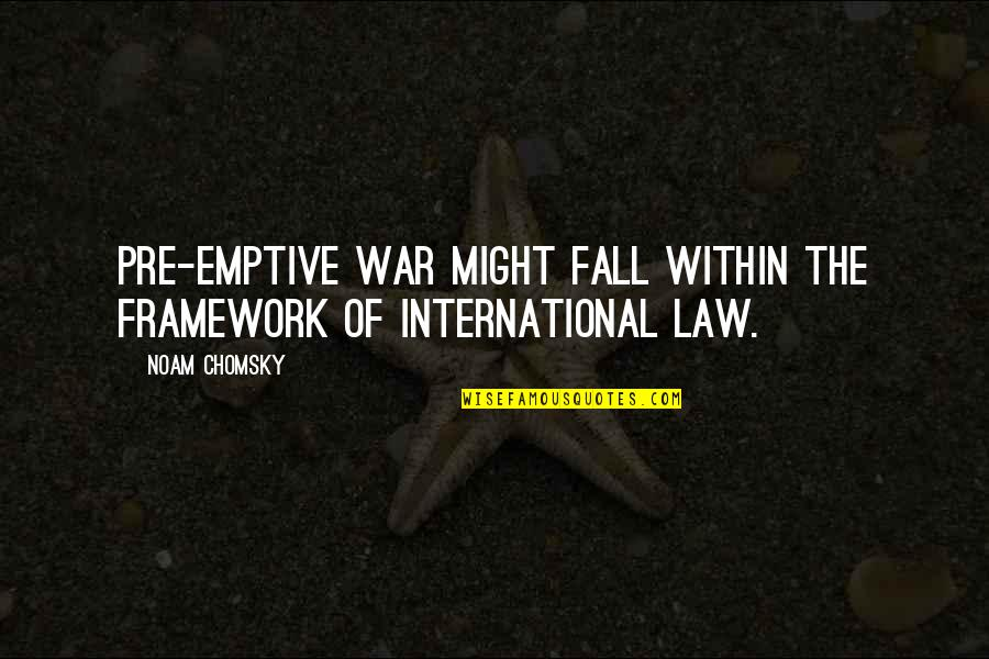 Framework Quotes By Noam Chomsky: Pre-emptive war might fall within the framework of