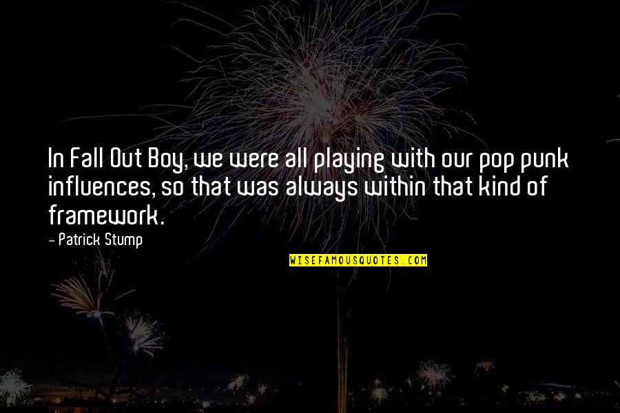 Framework Quotes By Patrick Stump: In Fall Out Boy, we were all playing