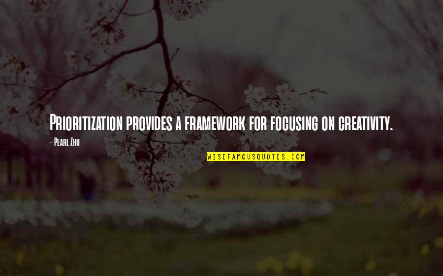 Framework Quotes By Pearl Zhu: Prioritization provides a framework for focusing on creativity.
