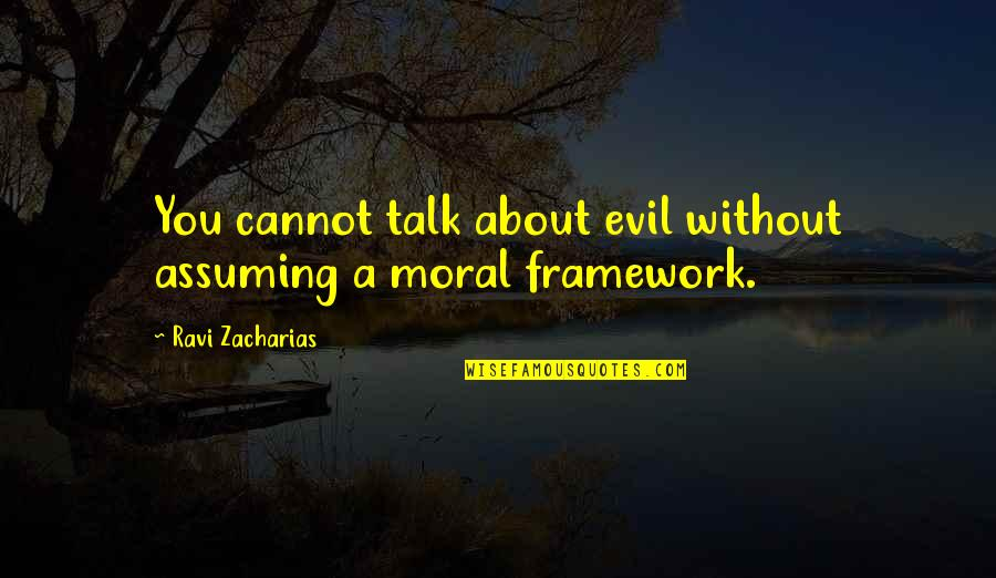 Framework Quotes By Ravi Zacharias: You cannot talk about evil without assuming a