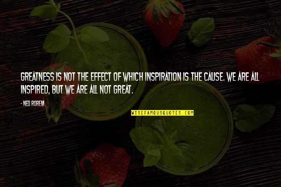 Fran Ansley Quotes By Ned Rorem: Greatness is not the effect of which inspiration
