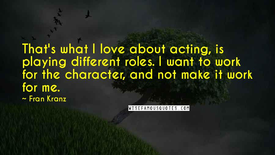 Fran Kranz quotes: That's what I love about acting, is playing different roles. I want to work for the character, and not make it work for me.