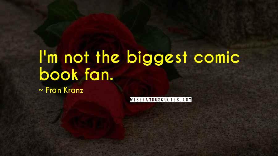 Fran Kranz quotes: I'm not the biggest comic book fan.