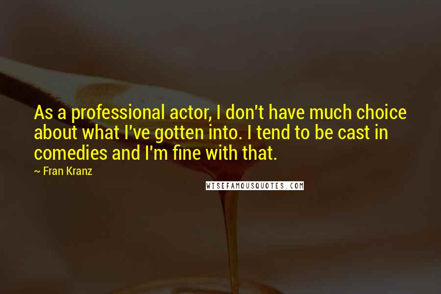 Fran Kranz quotes: As a professional actor, I don't have much choice about what I've gotten into. I tend to be cast in comedies and I'm fine with that.
