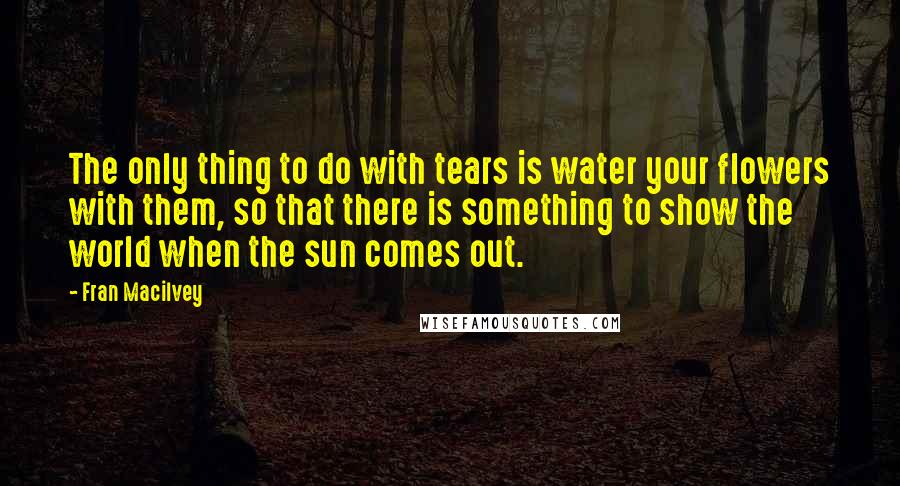 Fran Macilvey quotes: The only thing to do with tears is water your flowers with them, so that there is something to show the world when the sun comes out.