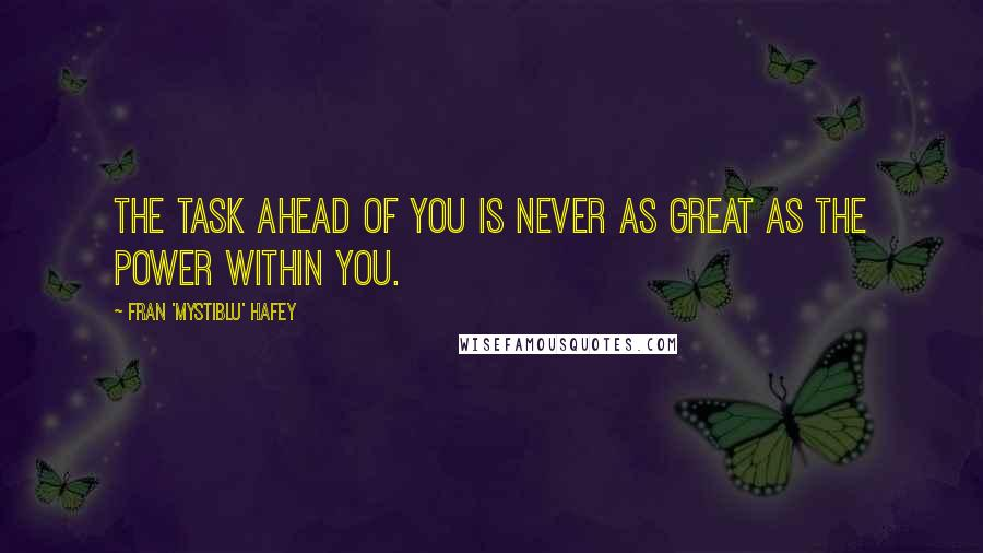 Fran 'Mystiblu' Hafey quotes: The task ahead of you is never as great as the power within you.