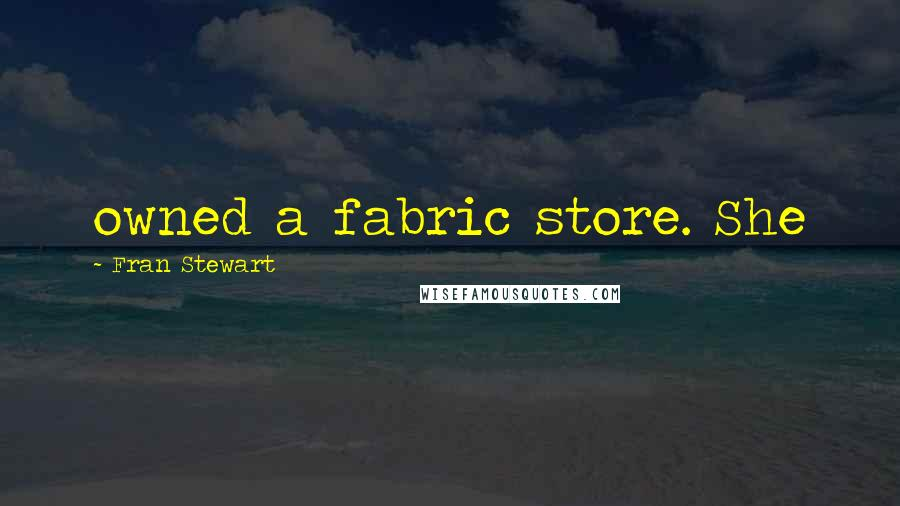 Fran Stewart quotes: owned a fabric store. She
