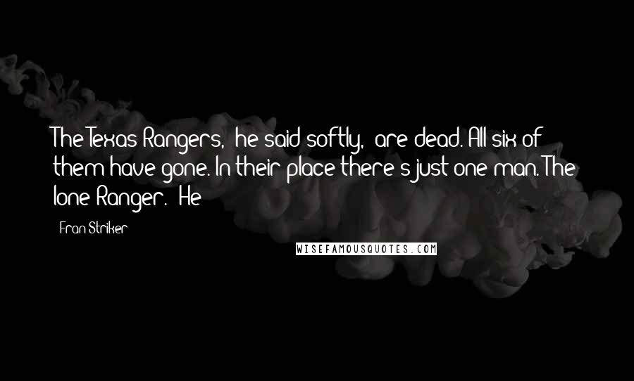 """Fran Striker quotes: The Texas Rangers,"""" he said softly, """"are dead. All six of them have gone. In their place there's just one man. The lone Ranger."""" He"""