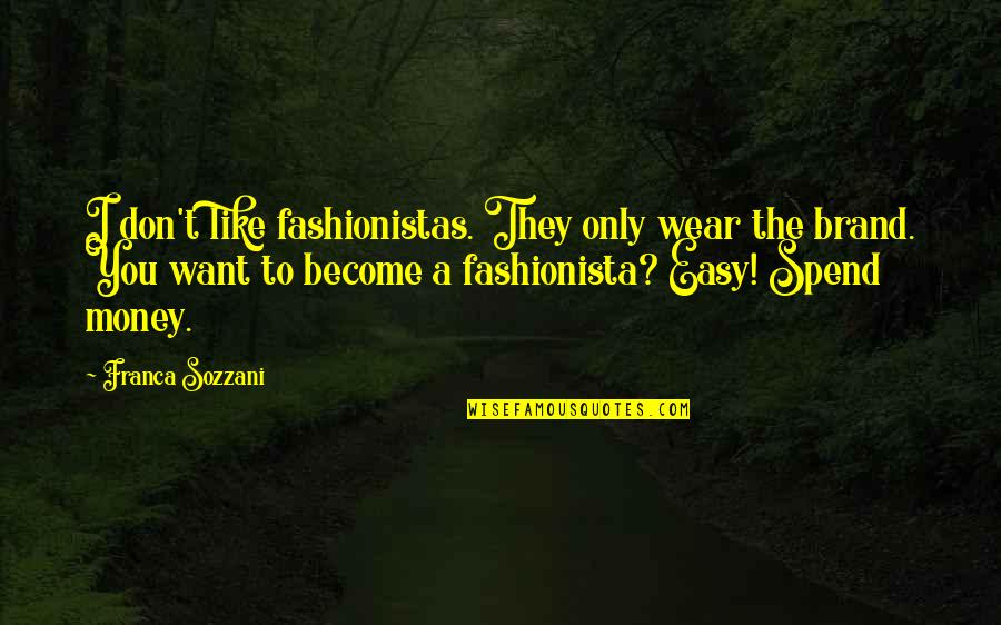 Franca Quotes By Franca Sozzani: I don't like fashionistas. They only wear the