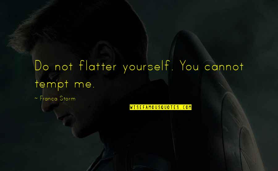 Franca Quotes By Franca Storm: Do not flatter yourself. You cannot tempt me.