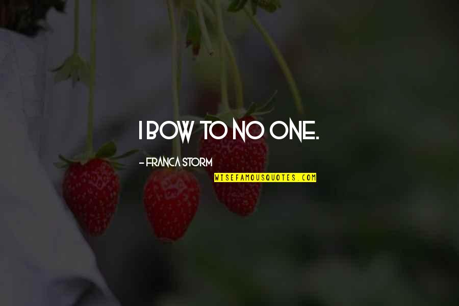 Franca Quotes By Franca Storm: I bow to no one.
