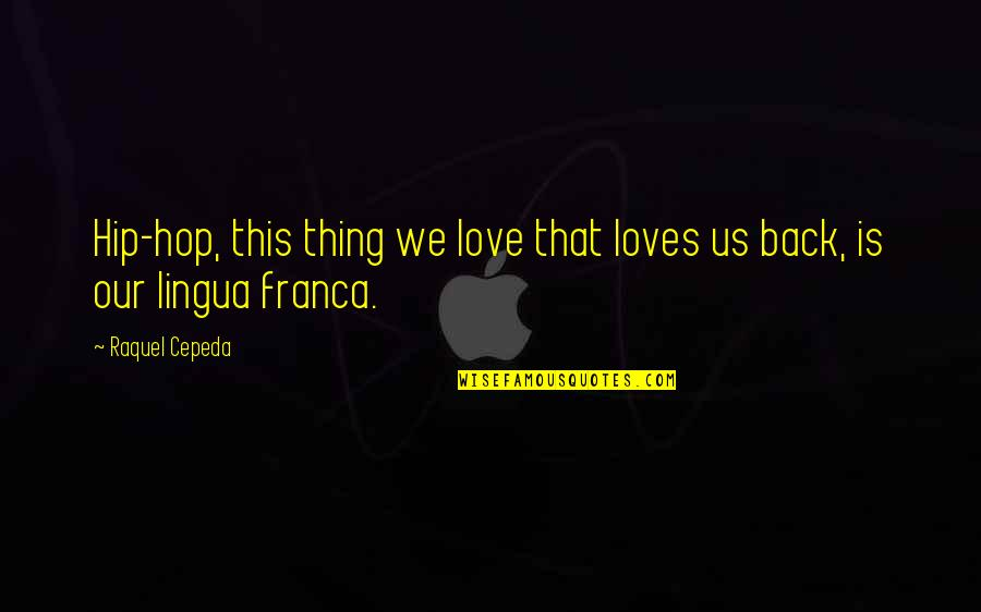 Franca Quotes By Raquel Cepeda: Hip-hop, this thing we love that loves us