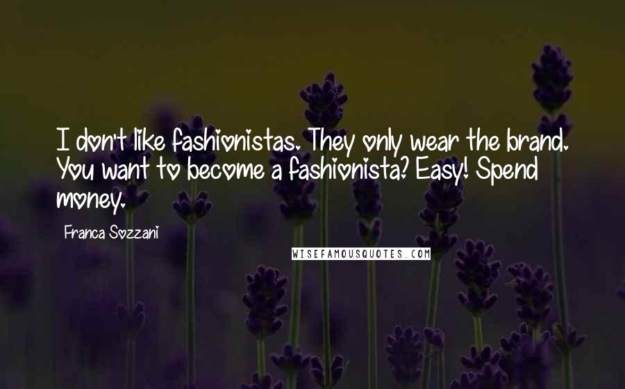 Franca Sozzani quotes: I don't like fashionistas. They only wear the brand. You want to become a fashionista? Easy! Spend money.