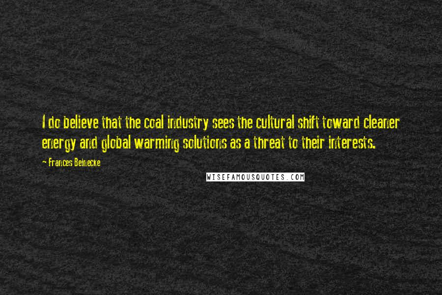 Frances Beinecke quotes: I do believe that the coal industry sees the cultural shift toward cleaner energy and global warming solutions as a threat to their interests.