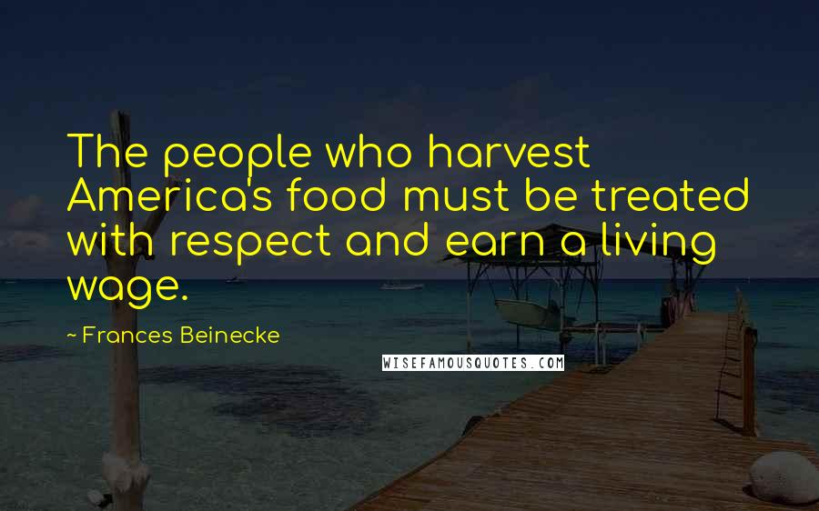 Frances Beinecke quotes: The people who harvest America's food must be treated with respect and earn a living wage.