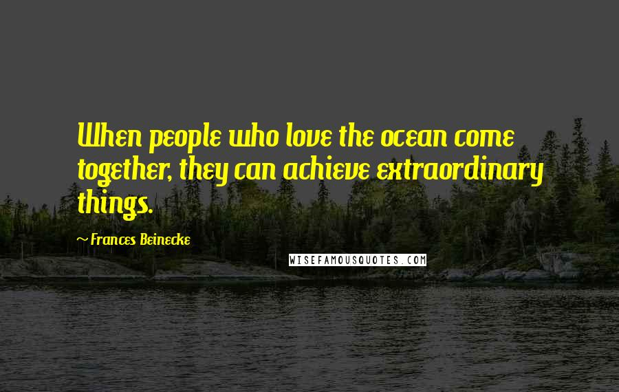 Frances Beinecke quotes: When people who love the ocean come together, they can achieve extraordinary things.