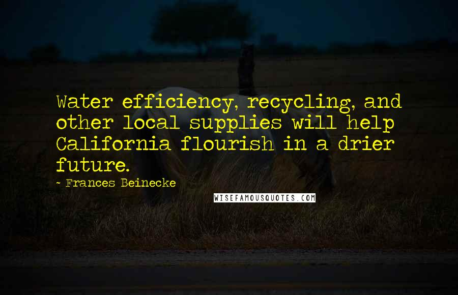 Frances Beinecke quotes: Water efficiency, recycling, and other local supplies will help California flourish in a drier future.