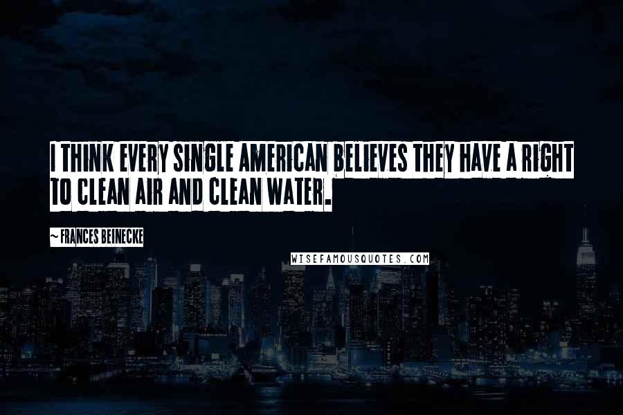 Frances Beinecke quotes: I think every single American believes they have a right to clean air and clean water.