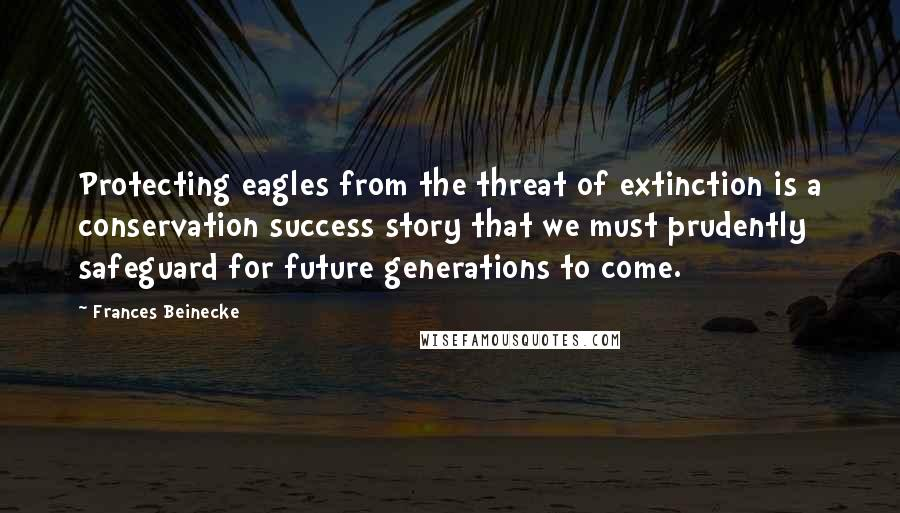 Frances Beinecke quotes: Protecting eagles from the threat of extinction is a conservation success story that we must prudently safeguard for future generations to come.