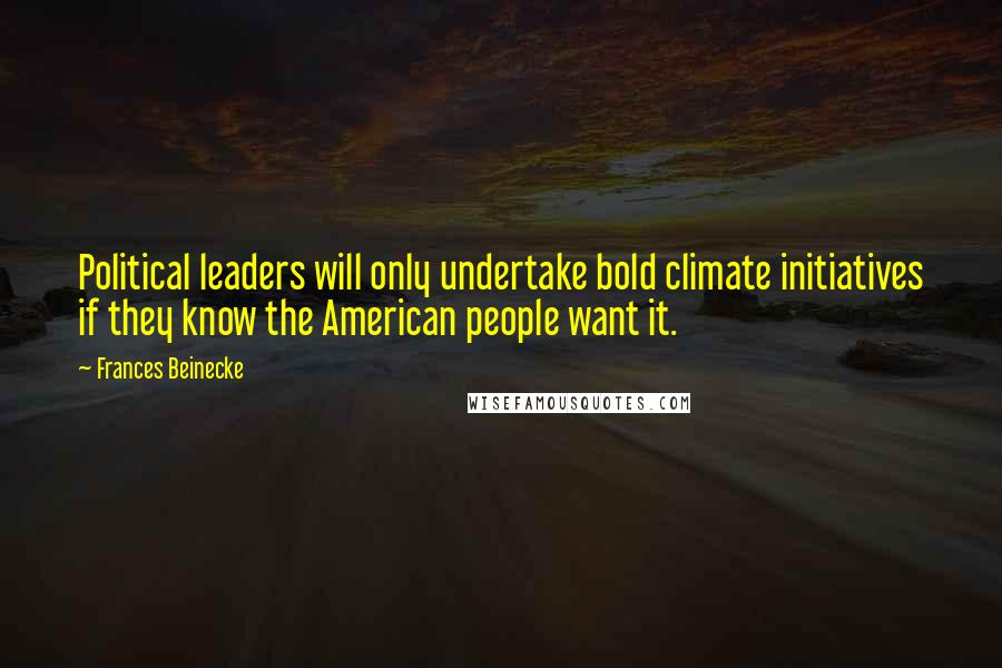 Frances Beinecke quotes: Political leaders will only undertake bold climate initiatives if they know the American people want it.