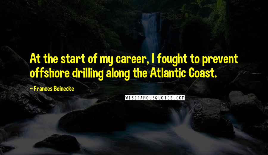 Frances Beinecke quotes: At the start of my career, I fought to prevent offshore drilling along the Atlantic Coast.