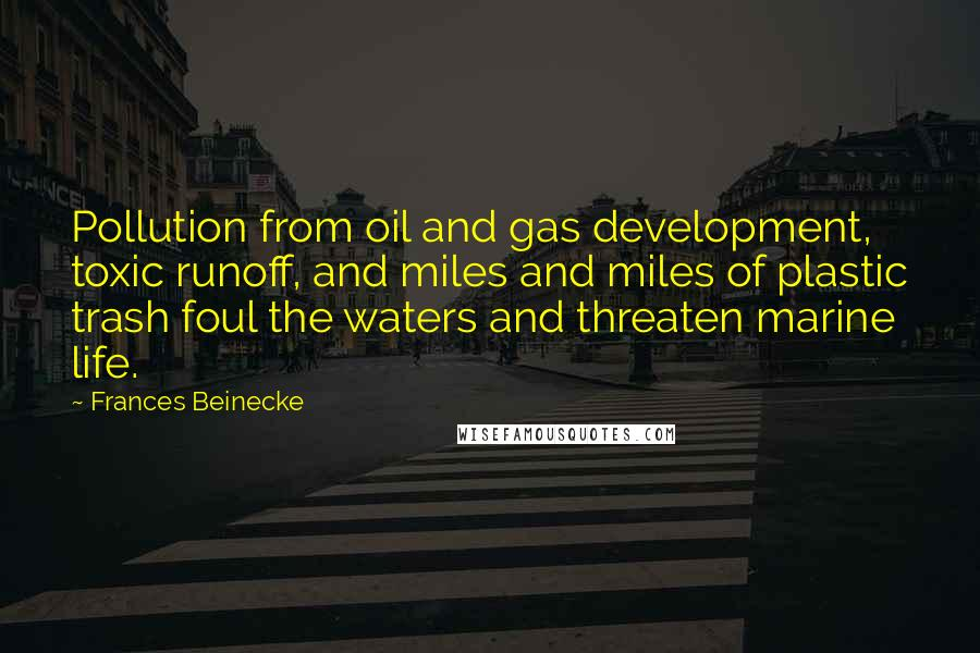 Frances Beinecke quotes: Pollution from oil and gas development, toxic runoff, and miles and miles of plastic trash foul the waters and threaten marine life.