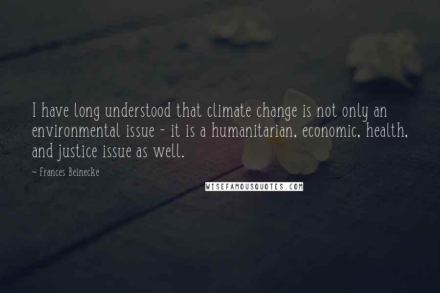 Frances Beinecke quotes: I have long understood that climate change is not only an environmental issue - it is a humanitarian, economic, health, and justice issue as well.
