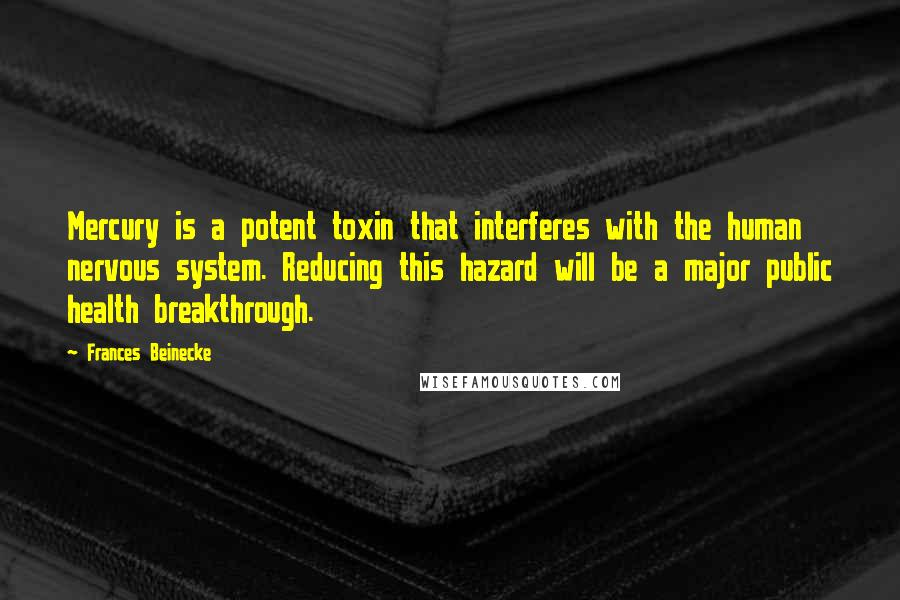 Frances Beinecke quotes: Mercury is a potent toxin that interferes with the human nervous system. Reducing this hazard will be a major public health breakthrough.