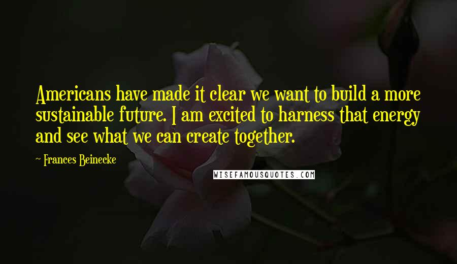 Frances Beinecke quotes: Americans have made it clear we want to build a more sustainable future. I am excited to harness that energy and see what we can create together.